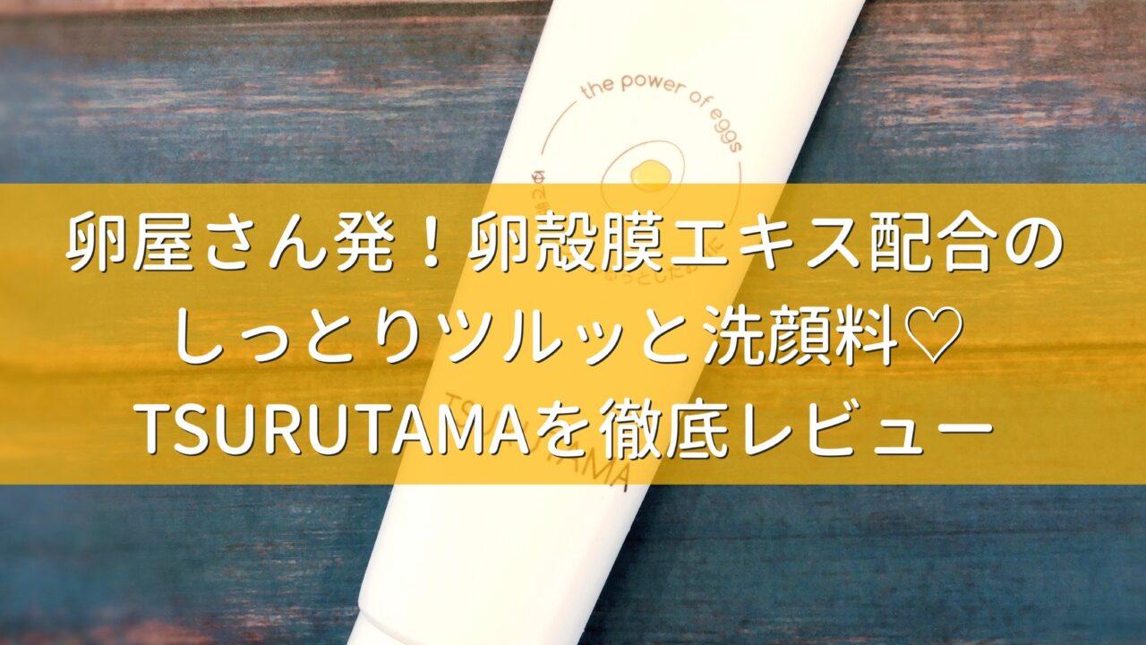 【しっとり&たまご肌】卵屋さん発の卵殻膜洗顔「TSURUTAMA」を徹底レビュー♡